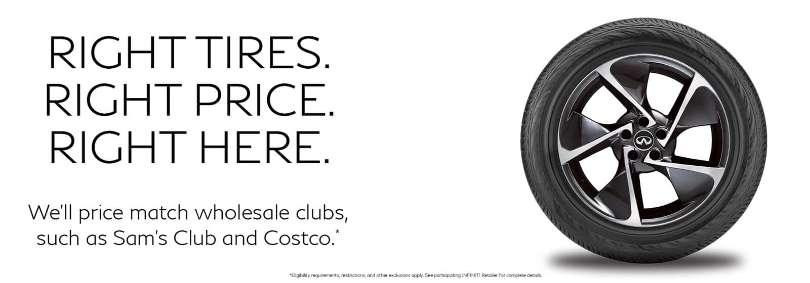 Slide with an INFINITI tire on it. Text says Right Tires, Right price, right here. We'll price match wholesale clubs, such as Sam's club and costo. Disclaimer, eligibility requirements, restrictions and other exclusions apply. See participating INFINITI retailer for complete details. Click slide to be directed to retailer tire store.