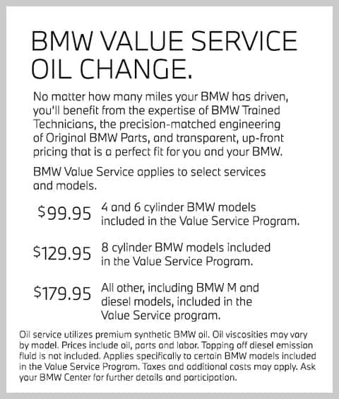 BMW Value Service Oil Change. No matter how many miles your BMW has driven, you'll benefit from the expertise of BMW Trained Technicians, the precision-matched engineering of Original BMW Parts, and transparent, up-front pricing that is a perfect fit for you and your BMW. BMWValue Service applies to select servicesand models. $99.95 4 and 6 cylinder BMW models included in the Value Service Program. $129.95 8 cylinder BMW models included in the Value Service Program. $179.95 All other, including BMW M and diesel models, included in the Value Service program. Oil serviceutilizes premium synthetic BMWoil. Oil viscosities may vary by model. Prices include oil, parts and labor. Topping off diesel emission fluid is not included. Applies specifically to certain BMWmodels included in the Value Service Program. Taxes and additional costs may apply. Ask your BMW Centerfor further details and participation.