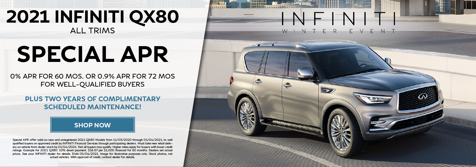 Well-qualified buyers can get 0% APR for 60 months or 0.9% APR for 72 months on all new 2021 QX80 models plus two years of complimentary scheduled maintenance. Click to shop now.