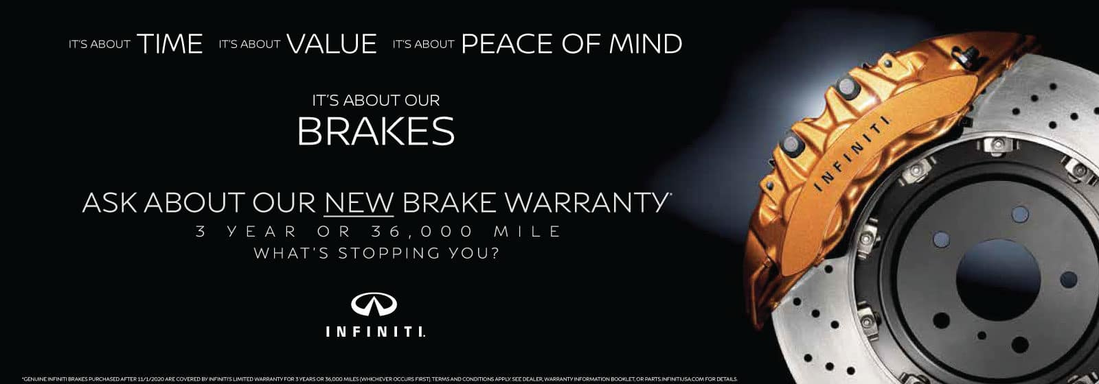 It's about TIME. It's about VALUE. IT's about PEACE OF MIND. It's about our BRAKES. Ask about our new brake warranty. 3 years or 36,000 mile. What's stopping you?