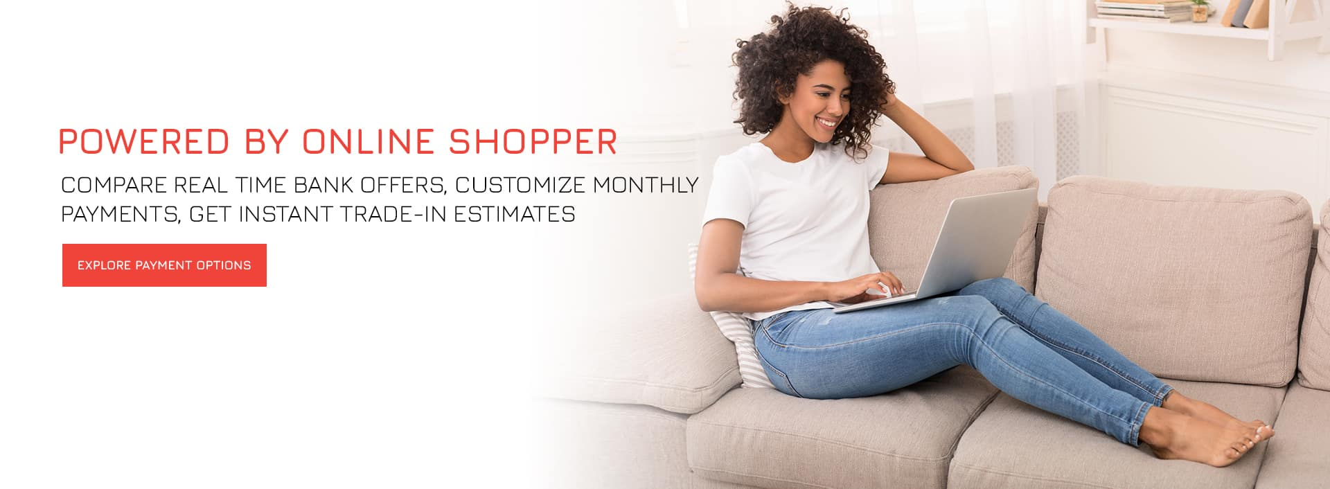 Compare real time bank offers, customize monthly payments, and get instant trade-in estimates!