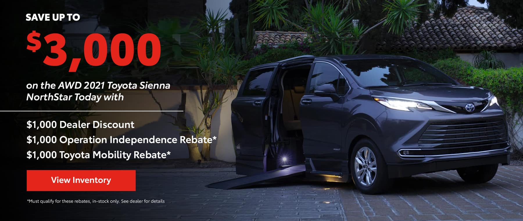 Save up to $3,000 on the AWD 2021 Toyota Sienna NorthStar Today with $1,000 Dealer Discount $1,000 Operation Independence Rebate* $1,000 Toyota Mobility Rebate*