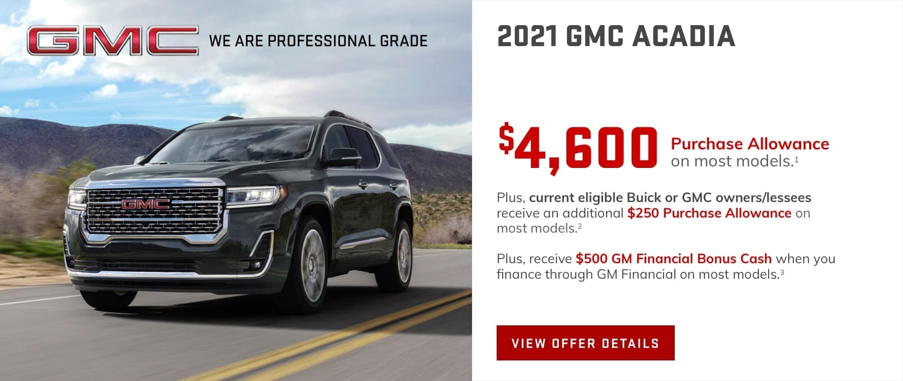 $4,600 Purchase Allowance on most models.1 Plus, current eligible Buick or GMC owners/lessees receive an additional $250 Purchase Allowance on most models.2 Plus, receive $500 GM Financial Bonus Cash when you finance through GM Financial on most models.3
